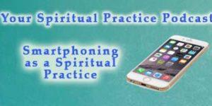 Smartphoning-spiritual practice